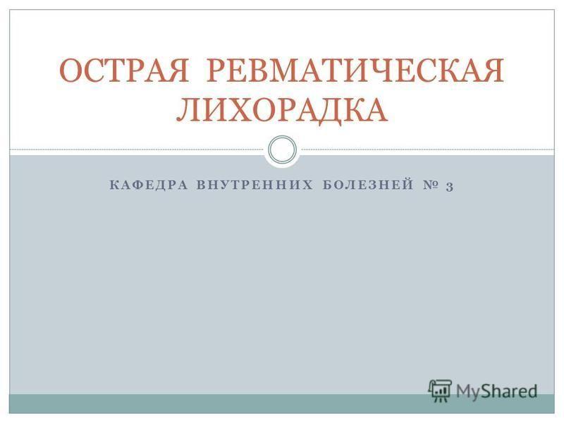 КАФЕДРА ВНУТРЕННИХ БОЛЕЗНЕЙ 3 ОСТРАЯ РЕВМАТИЧЕСКАЯ ЛИХОРАДКА