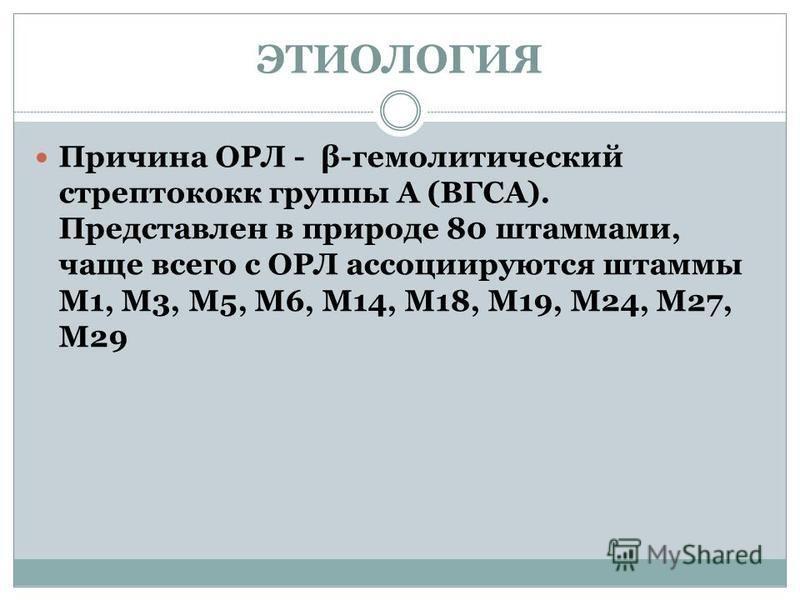 ЭТИОЛОГИЯ Причина ОРЛ - β-гемолитический стрептококк группы А (ВГСА). Представлен в природе 80 штаммами, чаще всего с ОРЛ ассоциируются штаммы М1, М3, М5, М6, М14, М18, М19, М24, М27, М29