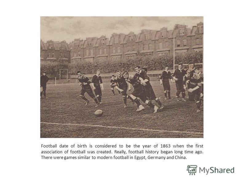 Football date of birth is considered to be the year of 1863 when the first association of football was created. Really, football history began long time ago. There were games similar to modern football in Egypt, Germany and China.