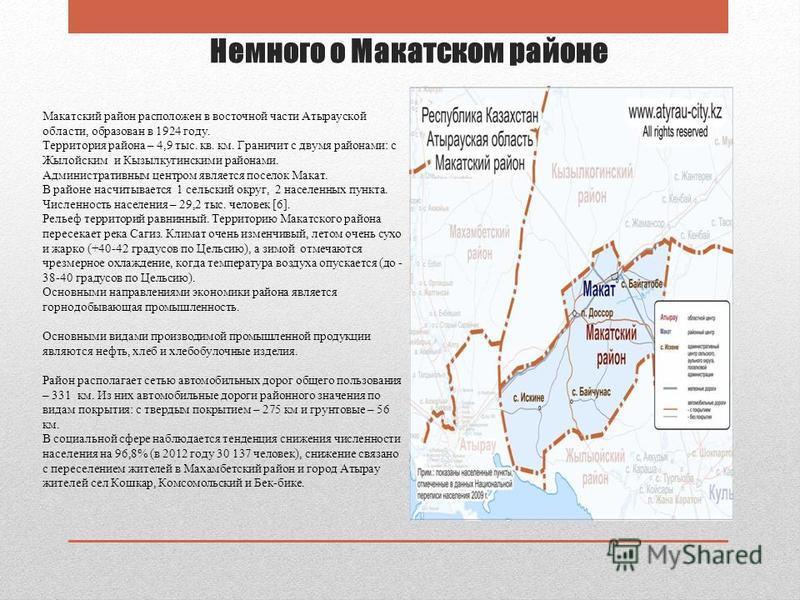 Немного о Макатском районе Макатский район расположен в восточной части Атырауской области, образован в 1924 году. Территория района – 4,9 тыс. кв. км. Граничит с двумя районами: с Жылойским и Кызылкугинскими районами. Административным центром являет