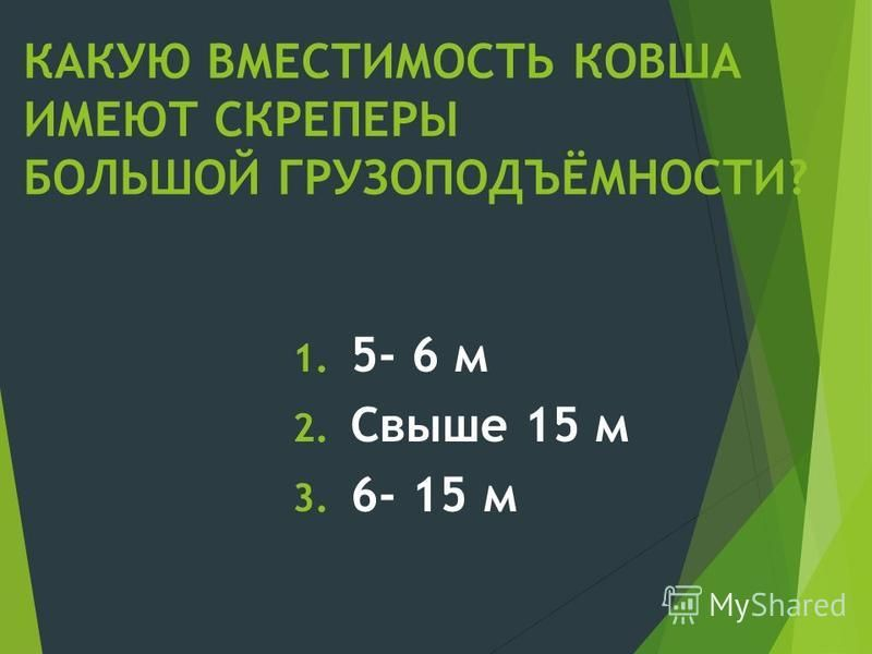 КАКУЮ ВМЕСТИМОСТЬ КОВША ИМЕЮТ СКРЕПЕРЫ БОЛЬШОЙ ГРУЗОПОДЪЁМНОСТИ? 1. 5- 6 м 2. Свыше 15 м 3. 6- 15 м