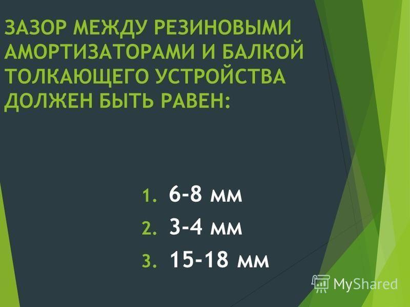 ЗАЗОР МЕЖДУ РЕЗИНОВЫМИ АМОРТИЗАТОРАМИ И БАЛКОЙ ТОЛКАЮЩЕГО УСТРОЙСТВА ДОЛЖЕН БЫТЬ РАВЕН: 1. 6-8 мм 2. 3-4 мм 3. 15-18 мм