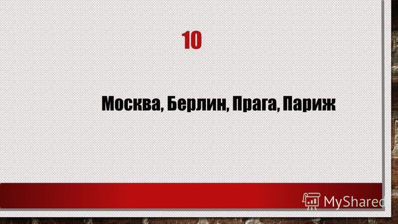 10 Москва, Берлин, Прага, Париж