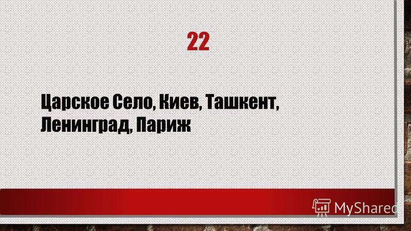 22 Царское Село, Киев, Ташкент, Ленинград, Париж