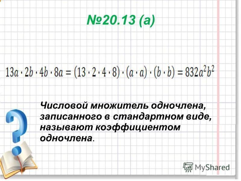 20.13 (а) Числовой множитель одночлена, записанного в стандартном виде, называют коэффициентом одночлена.