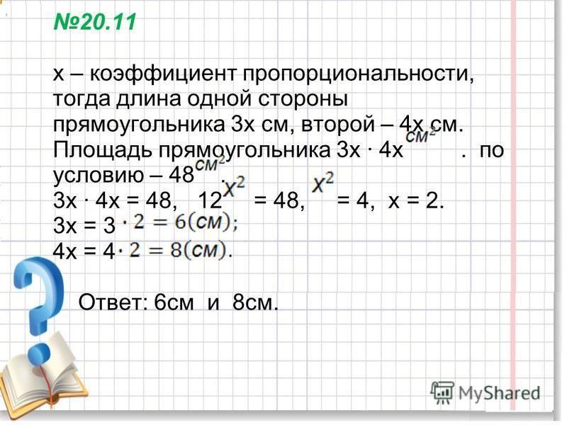 20.11 х – коэффициент пропорциональности, тогда длина одной стороны прямоугольника 3 х см, второй – 4 х см. Площадь прямоугольника 3 х 4 х. по условию – 48. 3 х 4 х = 48, 12 = 48, = 4, х = 2. 3 х = 3 4 х = 4 Ответ: 6 см и 8 см.,