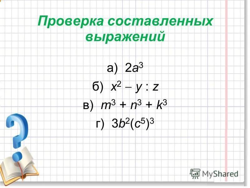 Проверка составленных выражений а) 2 а 3 б) х 2 у : z в) m 3 + n 3 + k 3 г) 3b 2 (c 5 ) 3