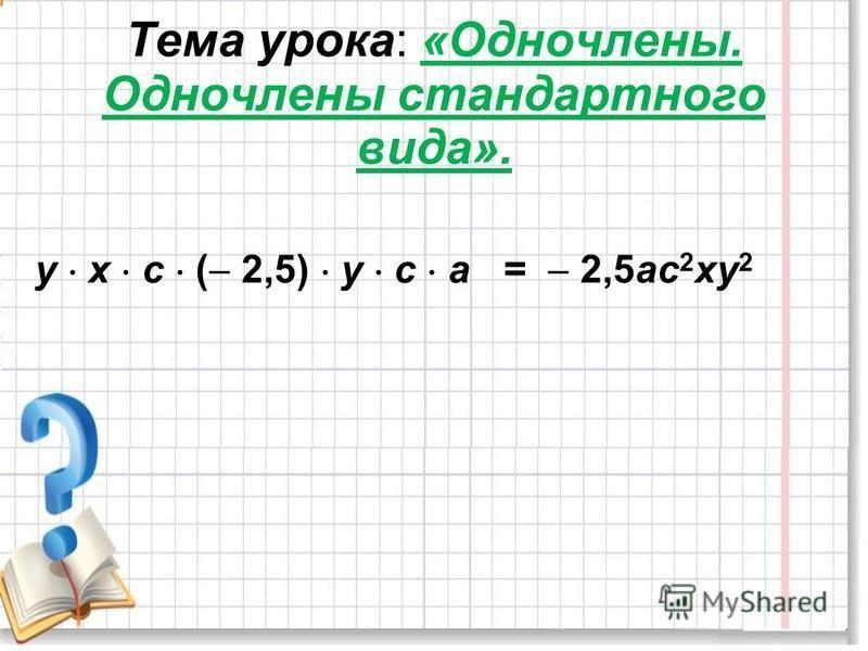 Тема урока: «Одночлены. Одночлены стандартного вида». у х с ( 2,5) у с а = 2,5 ас 2 ху 2
