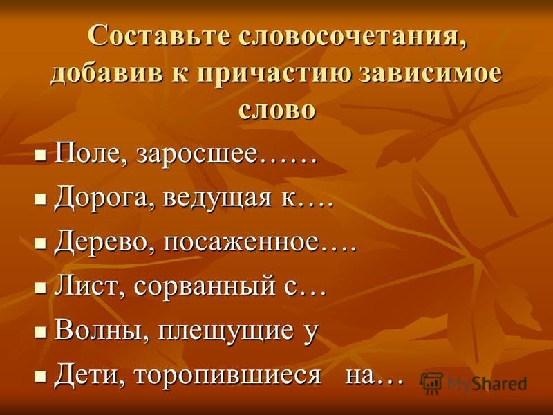 Составьте словосочетания, добавив к причастию зависимое слово Поле, заросшее…… Поле, заросшее…… Дорога, ведущая к…. Дорога, ведущая к…. Дерево, посаженное…. Дерево, посаженное…. Лист, сорванный с… Лист, сорванный с… Волны, плещущие у Волны, плещущие