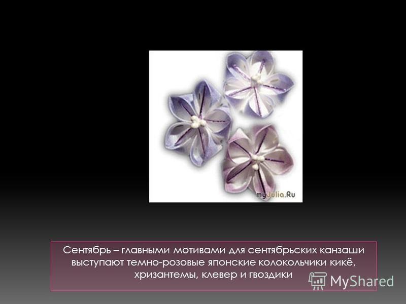 Сентябрь – главными мотивами для сентябрьских канзаши выступают темно-розовые японские колокольчики кикё, хризантемы, клевер и гвоздики