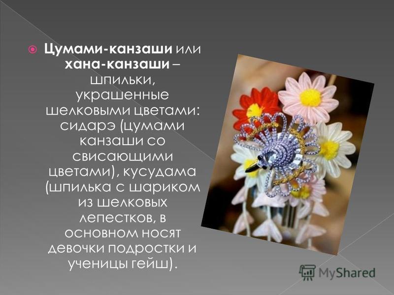 Цумами-канзаши или хана-канзаши – шпильки, украшенные шелковыми цветами: сидарэ (цумами канзаши со свисающими цветами), кусудама (шпилька с шариком из шелковых лепестков, в основном носят девочки подростки и ученицы гейш).