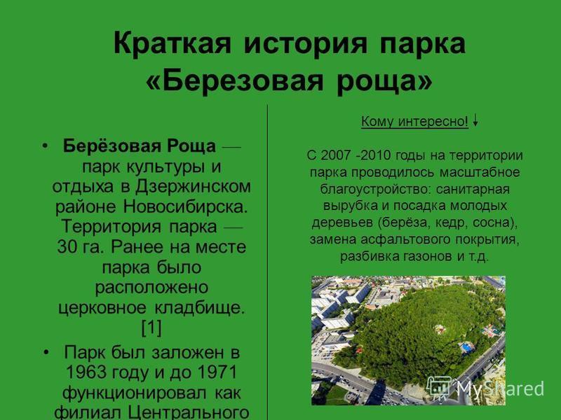 Краткая история парка «Березовая роща» Берёзовая Роща парк культуры и отдыха в Дзержинском районе Новосибирска. Территория парка 30 га. Ранее на месте парка было расположено церковное кладбище. [1] Парк был заложен в 1963 году и до 1971 функционирова