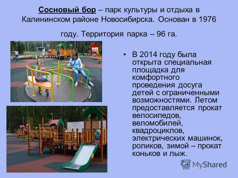 Сосновый бор – парк культуры и отдыха в Калининском районе Новосибирска. Основан в 1976 году. Территория парка – 96 га. В 2014 году была открыта специальная площадка для комфортного проведения досуга детей с ограниченными возможностями. Летом предост