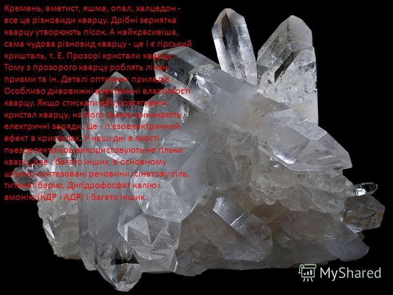 Кремень, аметист, яшма, опал, халцедон - все це різновиди кварцу. Дрібні зернятка кварцу утворюють пісок. А найкрасивіша, сама чудова різновид кварцу - це і є гірський кришталь, т. Е. Прозорі кристали кварцу. Тому з прозорого кварцу роблять лінзи, пр