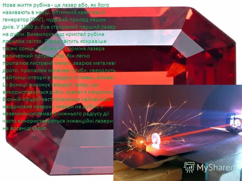 Нове життя рубіна - це лазер або, як його називають в науці, оптичний квантовий генератор (ОКГ), чудовий прилад наших днів. У 1960 р. був створений перший лазер на рубін. Виявилося, що кристал рубіна посилює світло. Лазер світить яскравіше тисячі сон