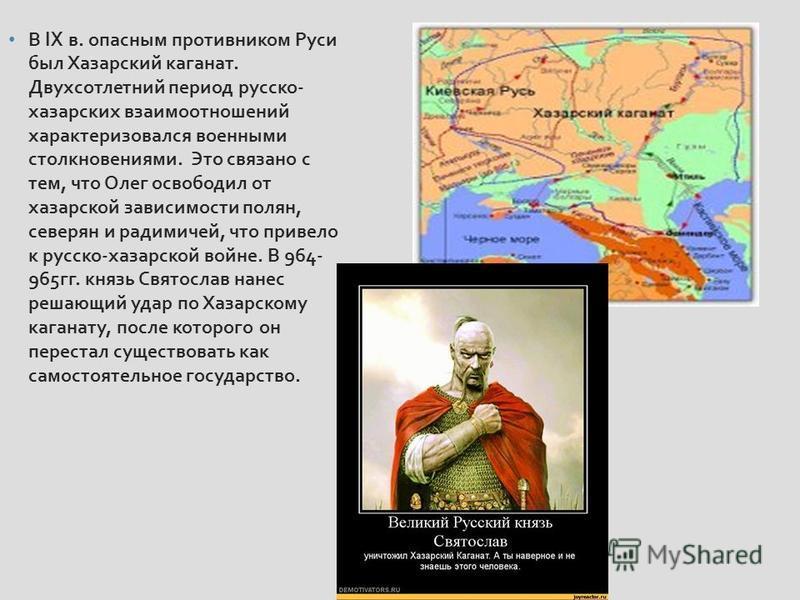 В IX в. опасным противником Руси был Хазарский каганат. Двухсотлетний период русско - хазарских взаимоотношений характеризовался военными столкновениями. Это связано с тем, что Олег освободил от хазарской зависимости полян, северян и радимичей, что п