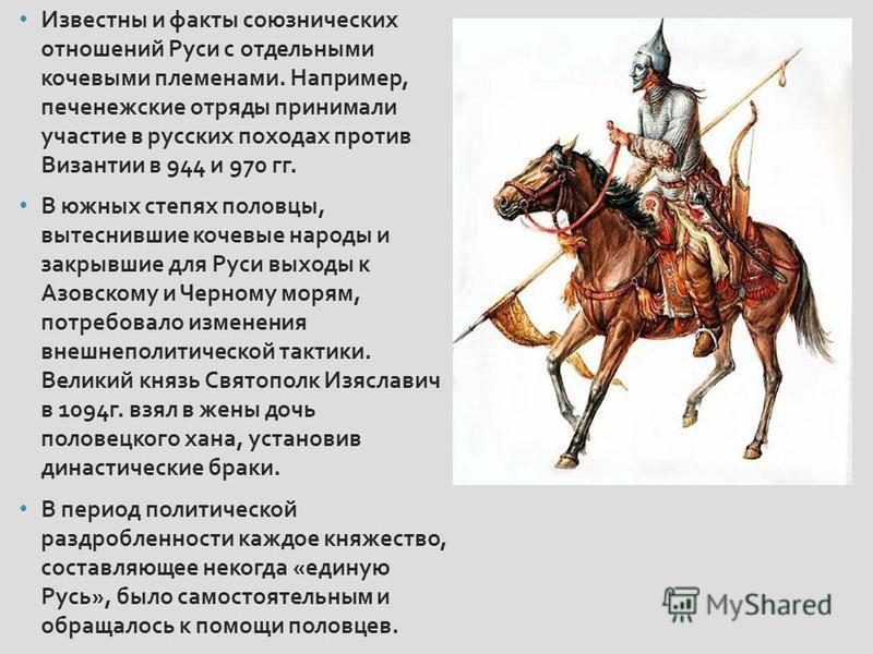 Известны и факты союзнических отношений Руси с отдельными кочевыми племенами. Например, печенежские отряды принимали участие в русских походах против Византии в 944 и 970 гг. В южных степях половцы, вытеснившие кочевые народы и закрывшие для Руси вых