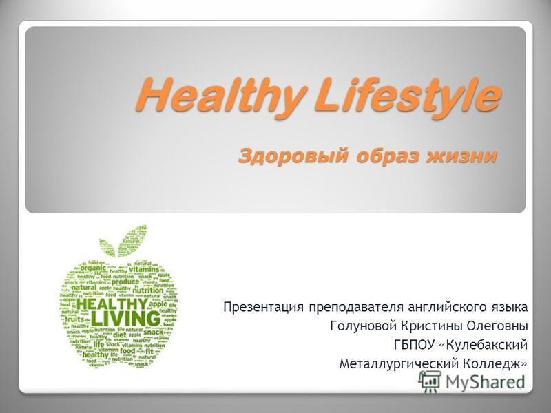 Healthy Lifestyle Здоровый образ жизни Презентация преподавателя английского языка Голуновой Кристины Олеговны ГБПОУ «Кулебакский Металлургический Колледж»