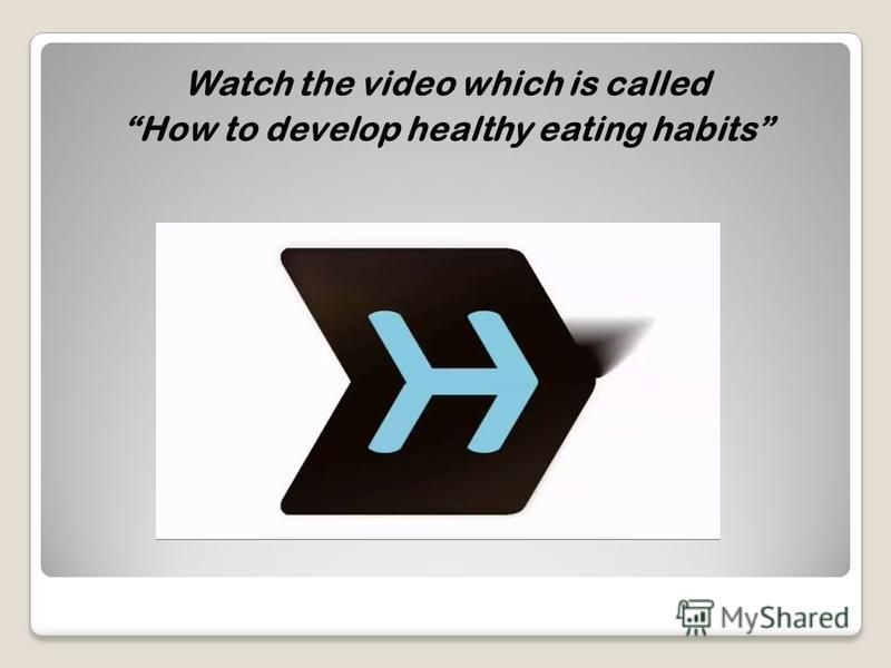 Watch the video which is called How to develop healthy eating habits