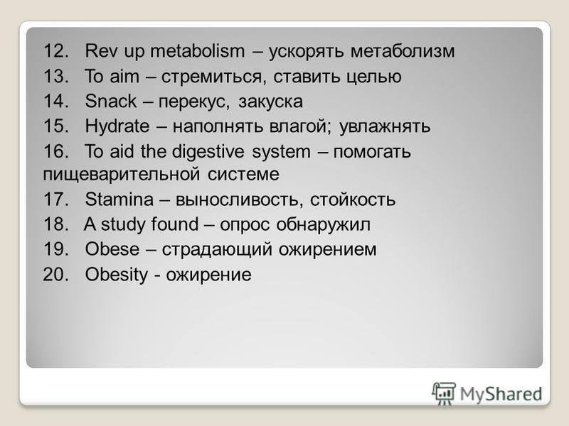 12. Rev up metabolism – ускорять метаболизм 13. To aim – стремиться, ставить целью 14. Snack – перекус, закуска 15. Hydrate – наполнять влагой; увлажнять 16. To aid the digestive system – помогать пищеварительной системе 17. Stamina – выносливость, с