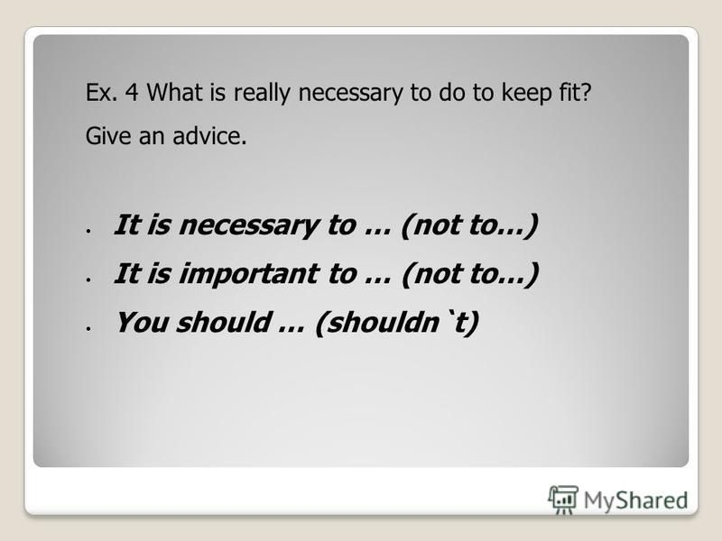 Ex. 4 What is really necessary to do to keep fit? Give an advice. It is necessary to … (not to…) It is important to … (not to…) You should … (shouldn`t)