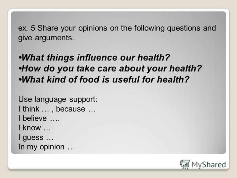 ex. 5 Share your opinions on the following questions and give arguments. What things influence our health? How do you take care about your health? What kind of food is useful for health? Use language support: I think …, because … I believe …. I know