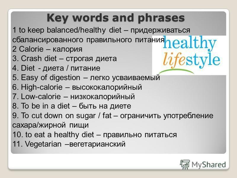 Key words and phrases 1 to keep balanced/healthy diet – придерживаться сбалансированного правильного питания 2 Calorie – калория 3. Crash diet – строгая диета 4. Diet - диета / питание 5. Easy of digestion – легко усваиваемый 6. High-calorie – высоко