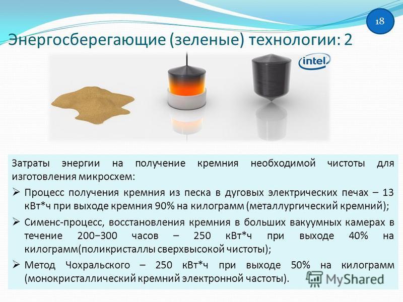 Энергосберегающие (зеленые) технологии: 2 Затраты энергии на получение кремния необходимой чистоты для изготовления микросхем: Процесс получения кремния из песка в дуговых электрических печах – 13 к Вт*ч при выходе кремния 90% на килограмм (металлург