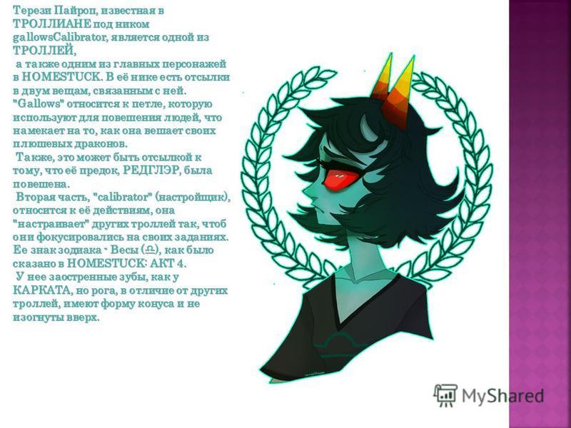 Терези Пайроп, известная в ТРОЛЛИАНЕ под ником gallowsCalibrator, является одной из ТРОЛЛЕЙ, а также одним из главных персонажей в HOMESTUCK. В её нике есть отсылки в двум вещам, связанным с ней. а также одним из главных персонажей в HOMESTUCK. В её
