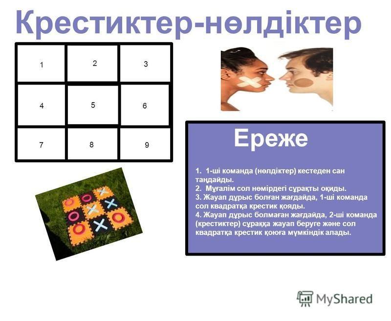 1 2 3 4 5 6 7 8 9 Крестиктер-нөлдіктер Rules: 1. 1-ші команда (нөлдіктер) кестеден сан таңдайды. 2. Мұғалім сол нөмірдегі сұрақты оқиды. 3. Жауап дұрыс болған жағдайда, 1-ші команда сол квадратқа крестик қояды. 4. Жауап дұрыс болмаған жағдайда, 2-ші