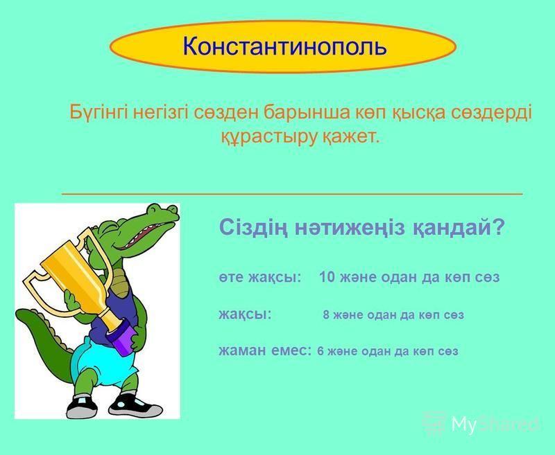Бүгінгі негізгі сөзден барынша көп қысқа сөздерді құрастыру қажет. _________________________________________ Constantinople Константинополь Сіздің нәтижеңіз қандай? өте жақсы: 10 және одна да көп сөз жақсы: 8 және одна да көп сөз шаман емс: 6 және од