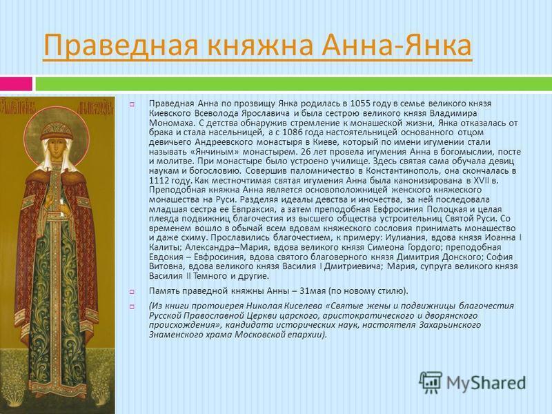 Праведная княжна Анна - Янка Праведная Анна по прозвищу Янка родилась в 1055 году в семье великого князя Киевского Всеволода Ярославича и была сестрою великого князя Владимира Мономаха. С детства обнаружив стремление к монашеской жизни, Янка отказала