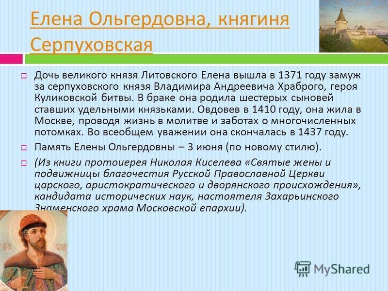 Елена Ольгердовна, княгиня Серпуховская Дочь великого князя Литовского Елена вышла в 1371 году замуж за серпуховского князя Владимира Андреевича Храброго, героя Куликовской битвы. В браке она родила шестерых сыновей ставших удельными князьками. Овдов