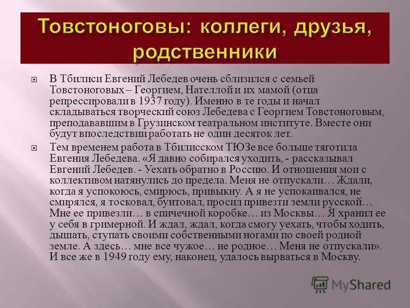 В Тбилиси Евгений Лебедев очень сблизился с семьей Товстоноговых – Георгием, Нателлой и их мамой ( отца репрессировали в 1937 году ). Именно в те годы и начал складываться творческий союз Лебедева с Георгием Товстоноговым, преподававшим в Грузинском