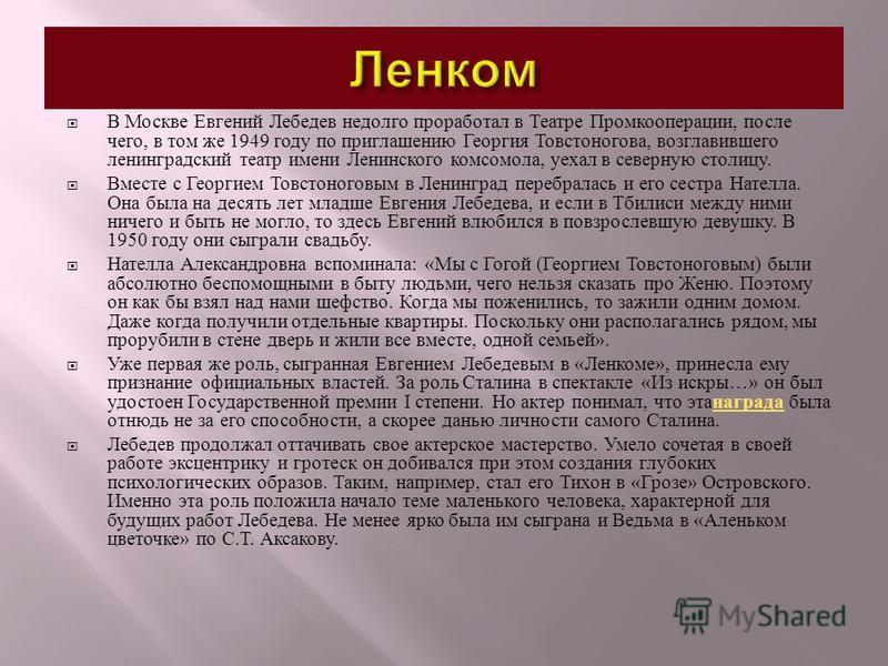 В Москве Евгений Лебедев недолго проработал в Театре Промкооперации, после чего, в том же 1949 году по приглашению Георгия Товстоногова, возглавившего ленинградский театр имени Ленинского комсомола, уехал в северную столицу. Вместе с Георгием Товстон