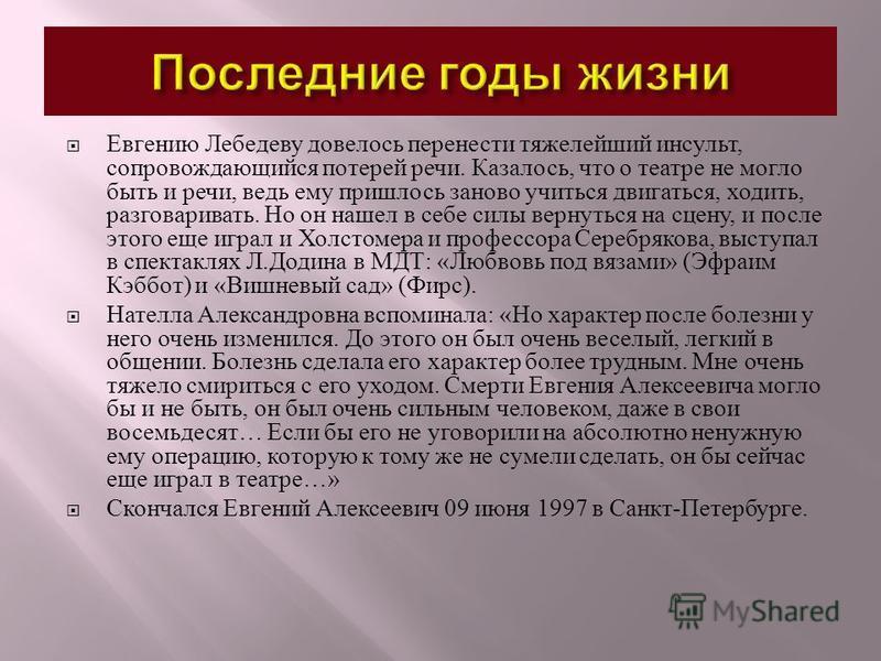 Евгению Лебедеву довелось перенести тяжелейший инсульт, сопровождающийся потерей речи. Казалось, что о театре не могло быть и речи, ведь ему пришлось заново учиться двигаться, ходить, разговаривать. Но он нашел в себе силы вернуться на сцену, и после