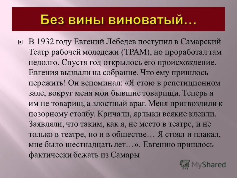 В 1932 году Евгений Лебедев поступил в Самарский Театр рабочей молодежи ( ТРАМ ), но проработал там недолго. Спустя год открылось его происхождение. Евгения вызвали на собрание. Что ему пришлось пережить ! Он вспоминал : « Я стою в репетиционном зале
