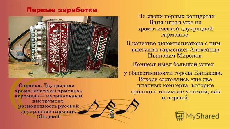 Первые заработки На своих первых концертах Ваня играл уже на хроматической двухрядной гармошке. В качестве аккомпаниатора с ним выступил гармонист Александр Иванович Миронов. Концерт имел большой успех у общественности города Балакова. Вскоре состоял