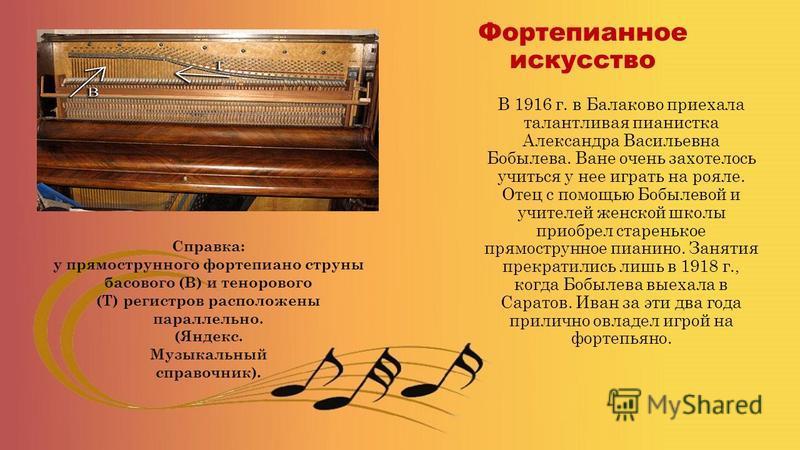 Фортепианное искусство В 1916 г. в Балаково приехала талантливая пианистка Александра Васильевна Бобылева. Ване очень захотелось учиться у нее играть на рояле. Отец с помощью Бобылевой и учителей женской школы приобрел старенькое прямо струнное пиани