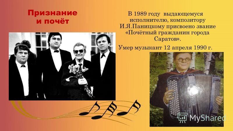 Признание и почёт В 1989 году выдающемуся исполнителю, композитору И.Я.Паницкому присвоено звание «Почётный гражданин города Саратов». Умер музыкант 12 апреля 1990 г.