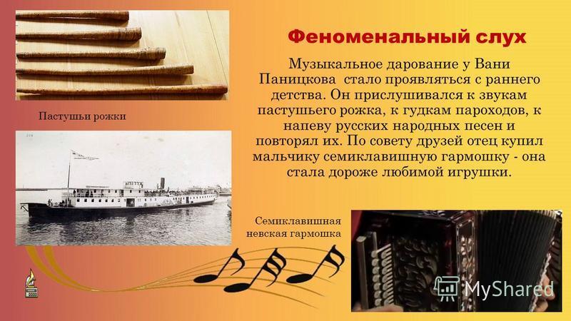 Музыкальное дарование у Вани Паницкова стало проявляться с раннего детства. Он прислушивался к звукам пастушьего рожка, к гудкам пароходов, к напеву русских народных песен и повторял их. По совету друзей отец купил мальчику семиклавишную гармошку - о