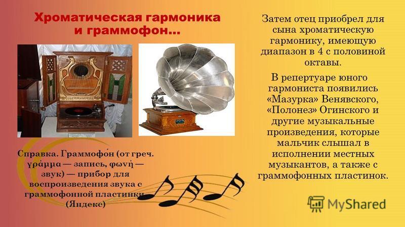 Хроматическая гармоника и граммофон… Затем отец приобрел для сына хроматическую гармонику, имеющую диапазон в 4 с половиной октавы. В репертуаре юного гармониста появились «Мазурка» Венявского, «Полонез» Огинского и другие музыкальные произведения, к