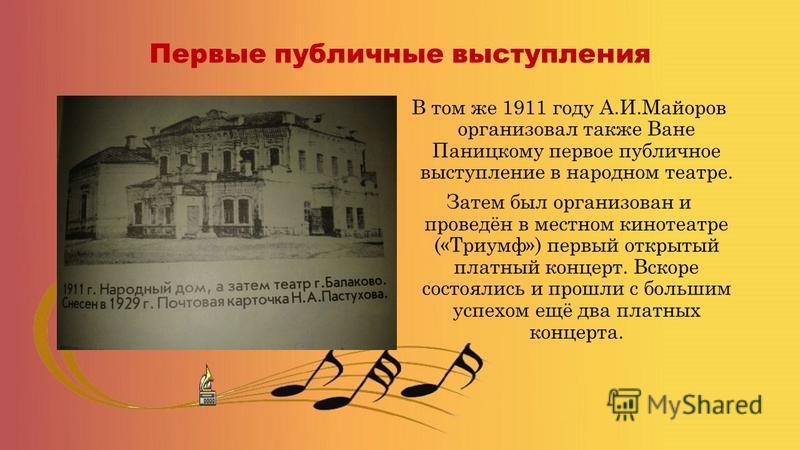 Первые публичные выступления В том же 1911 году А.И.Майоров организовал также Ване Паницкому первое публичное выступление в народном театре. Затем был организован и проведён в местном кинотеатре («Триумф») первый открытый платный концерт. Вскоре сост