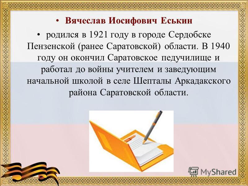 Вячеслав Иосифович Еськин родился в 1921 году в городе Сердобске Пензенской (ранее Саратовской) области. В 1940 году он окончил Саратовское педучилище и работал до войны учителем и заведующим начальной школой в селе Шепталы Аркадакского района Сарато