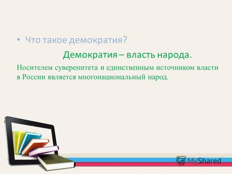 Что такое демократия? Демократия – власть народа. Носителем суверенитета и единственным источником власти в России является многонациональный народ.
