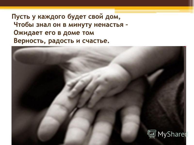 Пусть у каждого будет свой дом, Чтобы знал он в минуту ненастья – Ожидает его в доме том Верность, радость и счастье.