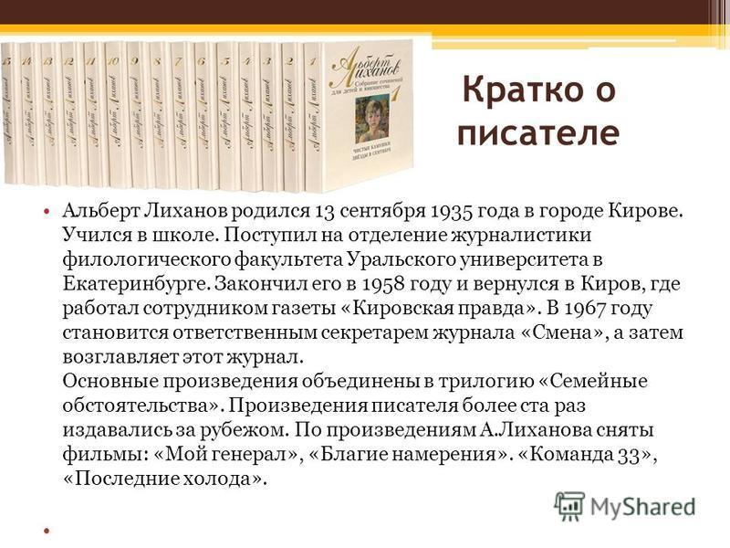 Кратко о писателе Альберт Лиханов родился 13 сентября 1935 года в городе Кирове. Учился в школе. Поступил на отделение журналистики филологического факультета Уральского университета в Екатеринбурге. Закончил его в 1958 году и вернулся в Киров, где р