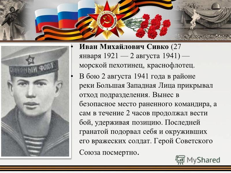Иван Михайлович Сивко (27 января 1921 2 августа 1941) морской пехотинец, краснофлотец. В бою 2 августа 1941 года в районе реки Большая Западная Лица прикрывал отход подразделения. Вынес в безопасное место раненного командира, а сам в течение 2 часов