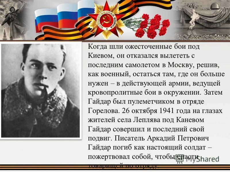 Когда шли ожесточенные бои под Киевом, он отказался вылететь с последним самолетом в Москву, решив, как военный, остаться там, где он больше нужен – в действующей армии, ведущей кровопролитные бои в окружении. Затем Гайдар был пулеметчиком в отряде Г