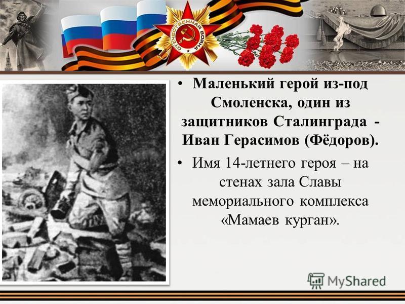 Маленький герой из-под Смоленска, один из защитников Сталинграда - Иван Герасимов (Фёдоров). Имя 14-летнего героя – на стенах зала Славы мемориального комплекса «Мамаев курган».